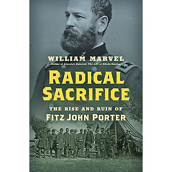 Radical Sacrifice  The Rise and Ruin of Fitz John Porter by William Marvel