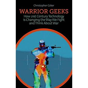 Warrior Geeks - How 21st Century Technology is Changing the Way We Fig