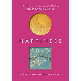 Happiness - 25 Ways to Live Joyfully Through Art by Christophe Andre -