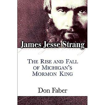 James Jesse Strang: The Rise and Fall of Michigan s Mormone King