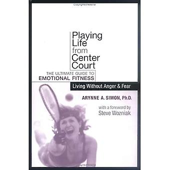 Playing Life from Center Court: The Ultimate Guide to Emotional Fitness  Living Without Anger and Fear