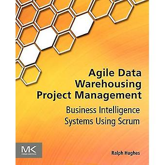 Agile Data Warehousing Project Management Business Intelligence Systems Using Scrum by Hughes & Ralph