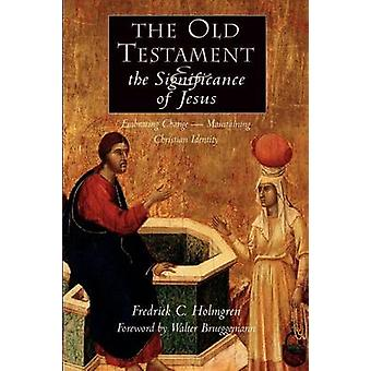 The Old Testament and the Significance of Jesus Embracing ChangeMaintaining Christian Identity The Emerging Center in Biblical Scholarship by Holmgren & Fredrick Carlson