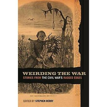 Weirding the War Stories from the Civil Wars Ragged Edges by Berry & Stephen