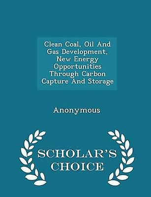 Clean Coal Oil And Gas Development New Energy Opportunities Through Carbon Capture And Storage  Scholars Choice Edition by United States Congress Senate Committee
