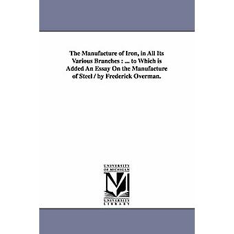 The Manufacture of Iron in All Its Various Branches ... to Which Is Added an Essay on the Manufacture of Steel  By Frederick Overman. by Overman & Frederick