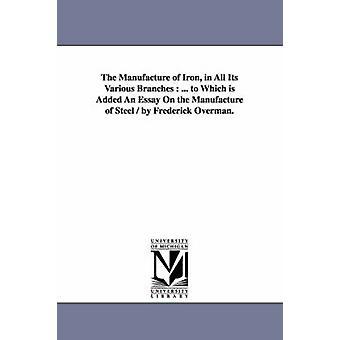 A fabricação de ferro em todos os seus diferentes ramos... ao qual é adicionado um ensaio sobre a fabricação de aço por Frederick Overman. por Overman & Frederick