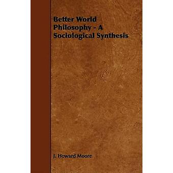 Better World Philosophy  A Sociological Synthesis by Moore & J. Howard