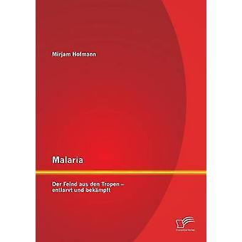 Malaria Der Feind aus den Tropen  entlarvt und bekmpft by Hofmann & Mirjam