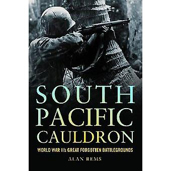 South Pacific Cauldron - World War II's Great Forgotten Battlegrounds