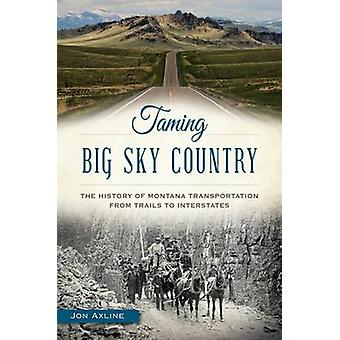 Taming Big Sky Country - - The History of Montana Transportation from T