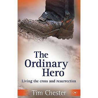The Ordinary Hero - Living the Cross and Resurrection by Tim Chester -