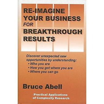 ReImagine Your Business for Breakthrough Results Discover Unexpected New Opportunities by Understanding Who You Are How You Got Where You Are and Where You Can Go by Abell & Bruce