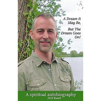 A Dream It May Be But The Dream Goes On A Spiritual Autobiography by Roach & Nick