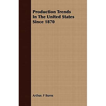 Production Trends In The United States Since 1870 by Burns & Arthur. F