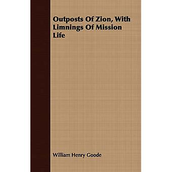 Outposts Of Zion With Limnings Of Mission Life by Goode & William Henry