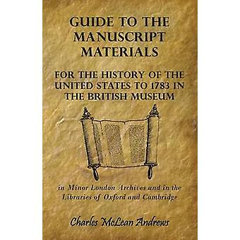 Guide to the Manuscript Materials for the History of the United States to 1783 in the British Museum in Minor London Archives and in the Libraries of Oxford and Cambridge by Andrews & Charles McLean