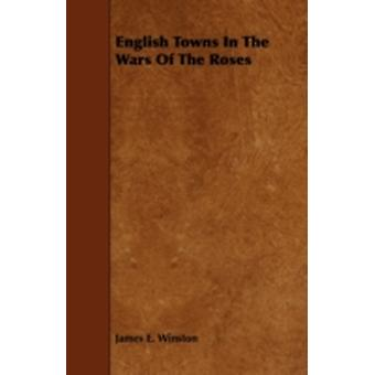 English Towns in the Wars of the Roses by Winston & James E.