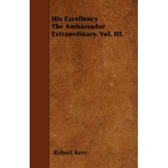 His Excellency The Ambassador Extraordinary. Vol. III. by Kerr & Robert