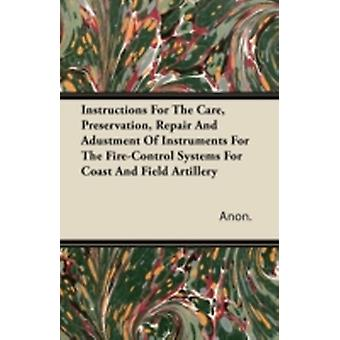 Instructions For The Care Preservation Repair And Adustment Of Instruments For The FireControl Systems For Coast And Field Artillery by Anon.