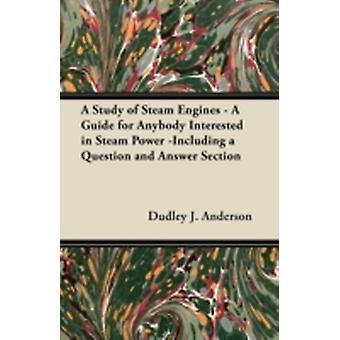 A Study of Steam Engines  A Guide for Anybody Interested in Steam Power Including a Question and Answer Section by Anderson & Dudley J.