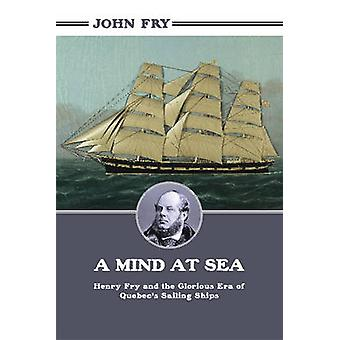 A Mind at Sea Henry Fry and the Glorious Era of Quebecs Sailing Ships by Fry & John