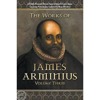 The Works of James Arminius Volume Three by Arminius & James