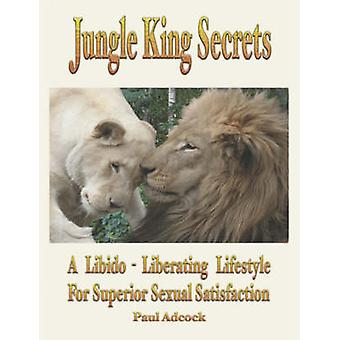 Jungle King Secrets A LibidoLiberating Lifestyle for Superior Sexual Satisfaction by Adcock & D. Paul