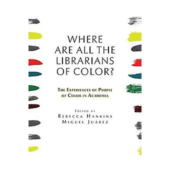 Where are all the Librarians of Color The Experiences of People of Color in Academia by Hankins & Rebecca