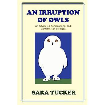 An Irruption of Owls An odyssey a homecoming and six winters in Vermont by Tucker & Sara