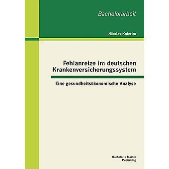 Fehlanreize Im Deutschen Krankenversicherungssystem Eine Gesundheitsokonomische Analyse by Knierim & Nikolas