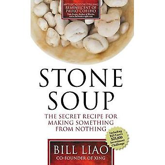 Stone Soup The Secret Recipe for Making Something from Nothing by Liao & Bill