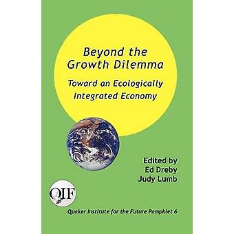 Beyond the Growth Dilemma Toward an Ecologically Integrated Economy by Dreby & Ed