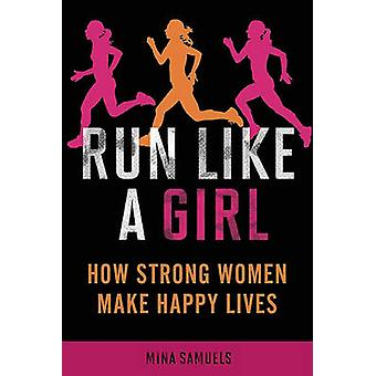 Run Like a Girl - How Strong Women Make Happy Lives by Mina Samuels -