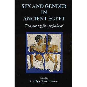 Sex and Gender in Ancient Egypt - Don Your Wig for a Joyful Hour by Ca