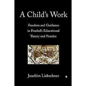 A Child's Work - Freedom and Guidance in Froebel's Educational Theory