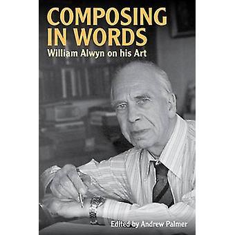Composing in Words - William Alwyn on his Art by William Alwyn - 9780