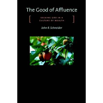 Good of Affluence - Seeking God in a Culture of Wealth by John R. Schn