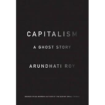 Capitalism A Ghost Story by Arundhati Roy