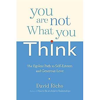Vous êtes pas ce que vous pensez: le chemin de l'estime de soi et l'amour généreux sans ego