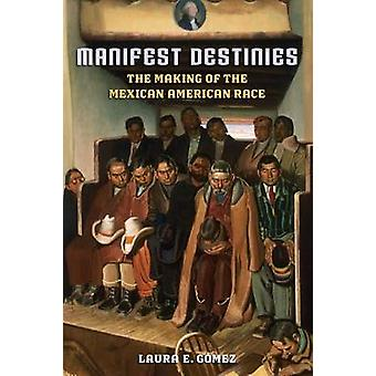 Manifest Destinies The Making of the Mexican American Race by Gmez & Laura E.