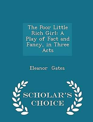 The Poor Little Rich Girl A Play of Fact and Fancy in Three Acts  Scholars Choice Edition by Gates & Eleanor