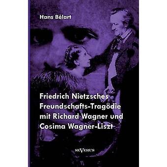 Friedrich Nietzsches FreundschaftsTragdie mit Richard Wagner und Cosima WagnerLiszt by Blart & Hans