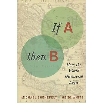 If A - Then B - How the World Discovered Logic by Michael Shenefelt -