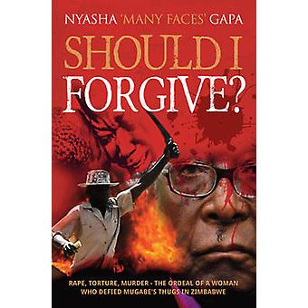 Should I Forgive? - Rape - Torture - Murder - The Ordeal of a Woman Wh