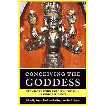 Conceiving the Goddess - Transformation and Appropriation in Indic Rel