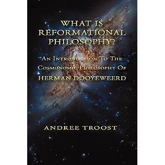 WHAT IS REFORMATIONAL PHILOSOPHY An Introduction To The Cosmonomic Philosophy of Herman Dooyeweerd by Troost & Andree