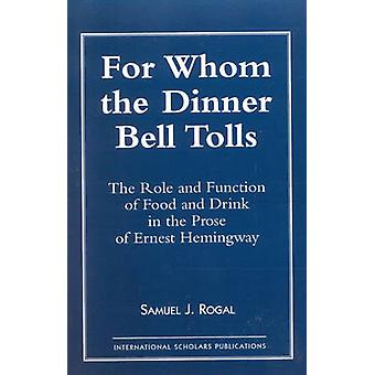 For Whom the Dinner Bell Tolls The Role and Function of Food and Drink in the Prose of Ernest Hemingway by Rogal & Samuel J.