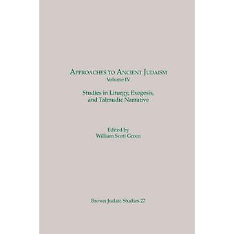 Approaches to Ancient Judaism Volume IV Studies in Liturgy Exegesis and Talmudic Narrative by Green & William & Scott