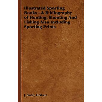 Illustrated Sporting Books  A Bibliography of Hunting Shooting And Fishing Also Including Sporting Prints by Slater & Herbert & J.